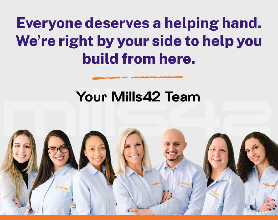 Everyone deserves a helping hand. We're right by your side to help you build from here. | Your Mills42 Team
