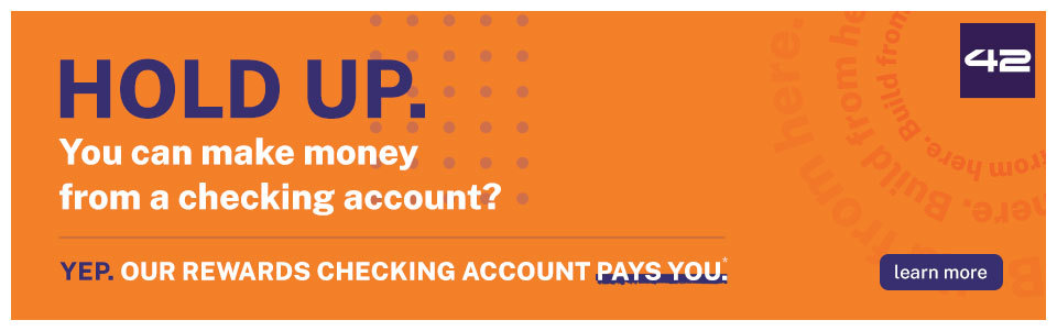 Hold up. You can make money from a checking account? Yep. Our Rewards Checking Account pays you. | LEARN MORE