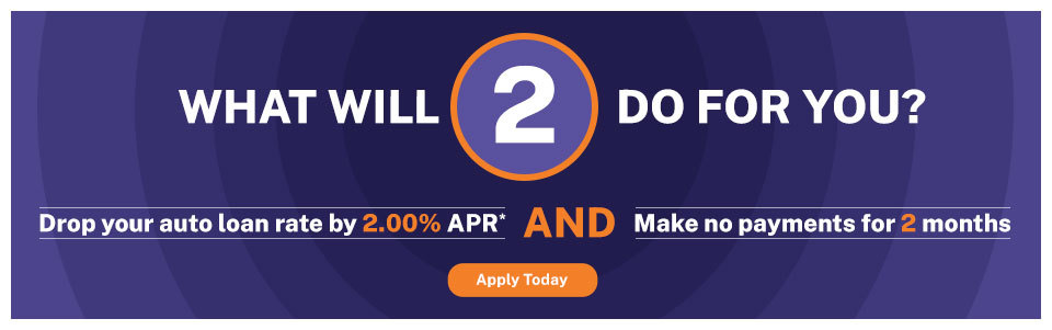 What will 2 do for you? Drop your auto loan rate by 2.00% APR and make no payments for 2 months.
