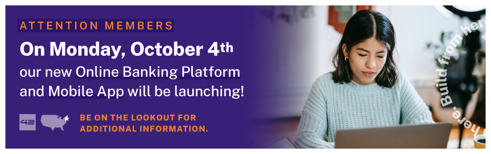 ATTENTION MEMBERS: On Monday, October 4 our new Online Banking Platform and Mobile App will be launching. Be on the lookout for additional information.