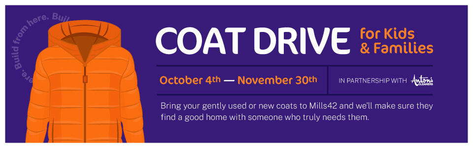 Coat Drive for Kids & Families October 4-November 30 in partnership with Anton's Cleaners. Bring your gently used or new coats to Mills42 and we'll make sure they find a good home with someone who truly needs them.