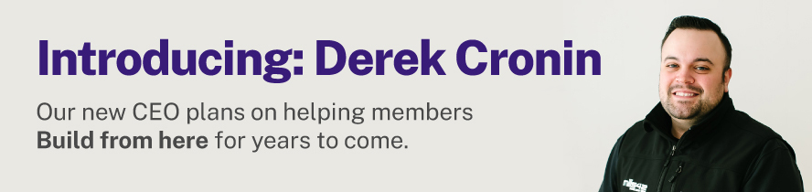 Introducing Derek Cronin \ Our new CEO plans on helping members Build from here for years to come.